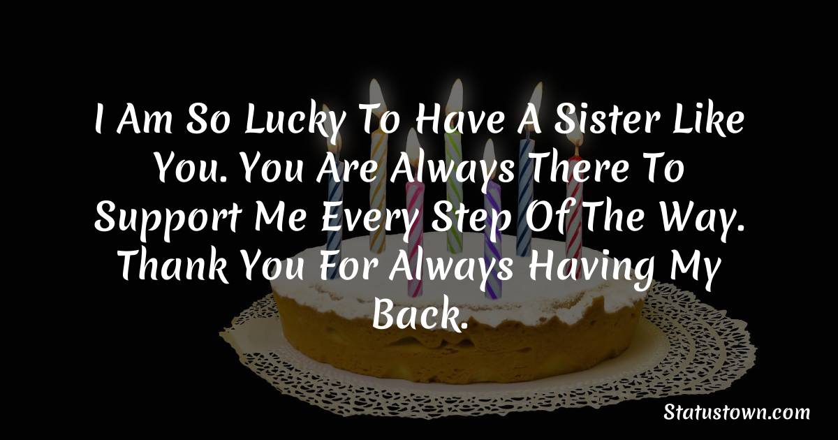 Birthday Wishes for Sister -  I am so lucky to have a sister like you. You are always there to support me every step of the way. Thank you for always having my back.