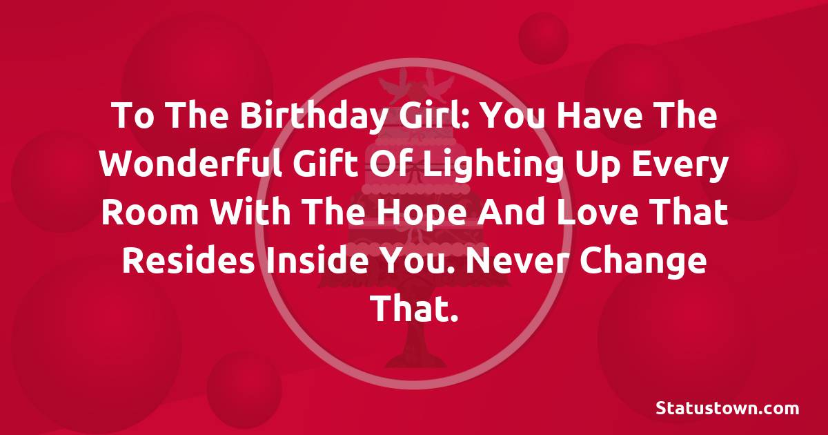 Birthday Wishes for Sister -  To the birthday girl: You have the wonderful gift of lighting up every room with the hope and love that resides inside you. Never change that.