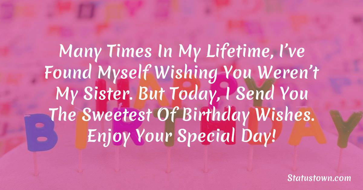 Birthday Wishes for Sister -  Many times in my lifetime, I've found myself wishing you weren't my sister. But today, I send you the sweetest of birthday wishes. Enjoy your special day!
