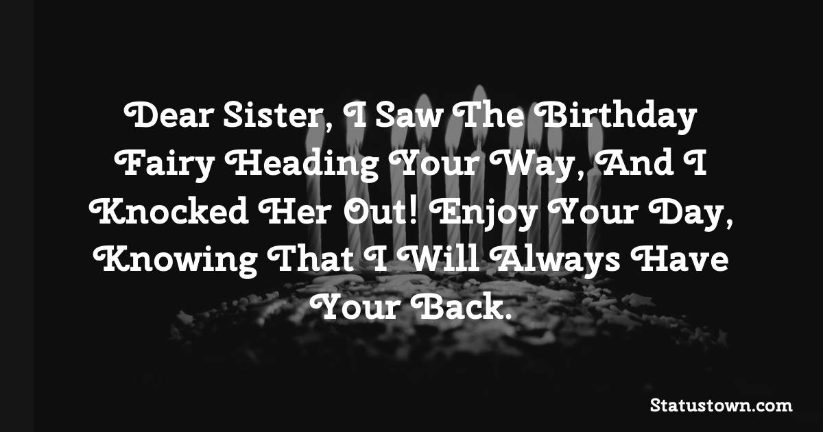 Birthday Wishes for Sister -  Dear sister, I saw the birthday fairy heading your way, and I knocked her out! Enjoy your day, knowing that I will always have your back.