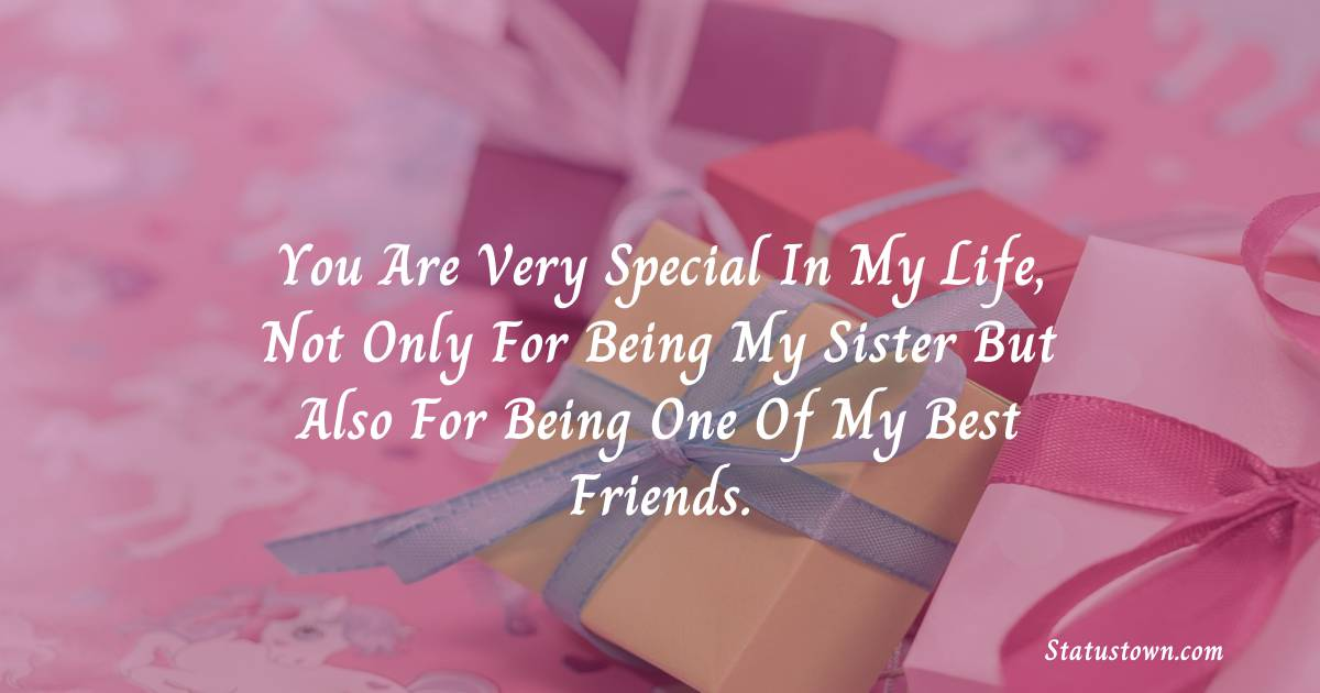 Birthday Wishes for Sister -  You are very special in my life, not only for being my sister but also for being one of my best friends.