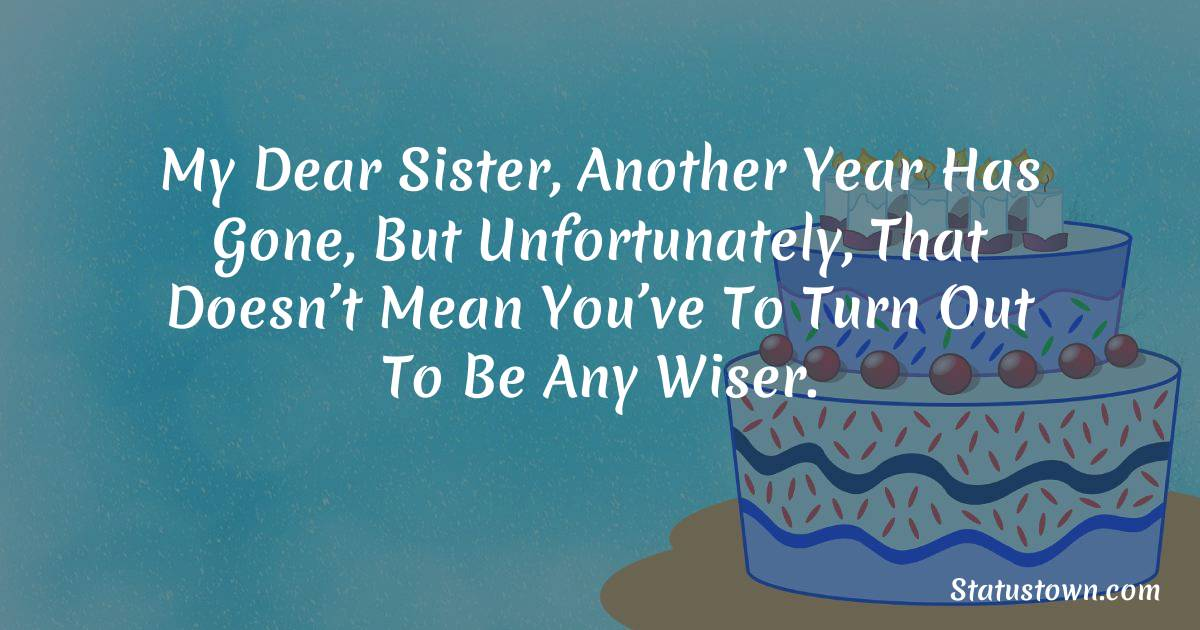 Birthday Wishes for Sister -  My dear sister, another year has gone, but unfortunately, that doesn't mean you've to turn out to be any wiser.