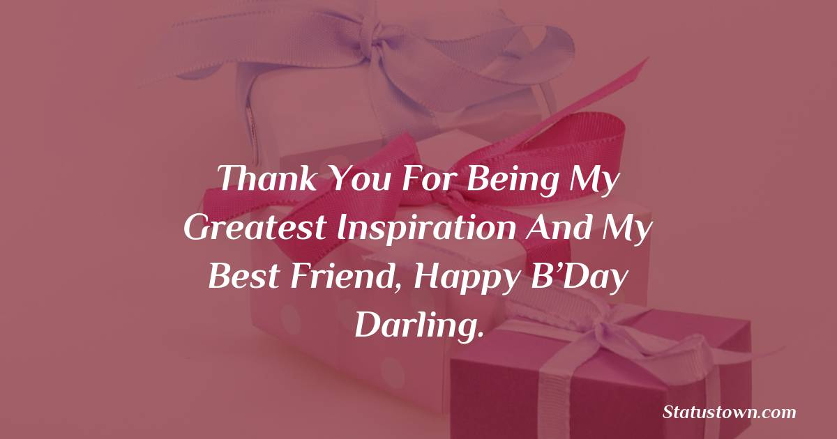 Birthday Wishes for Sister -  Thank you for being my greatest inspiration and my best friend, Happy B'Day darling.