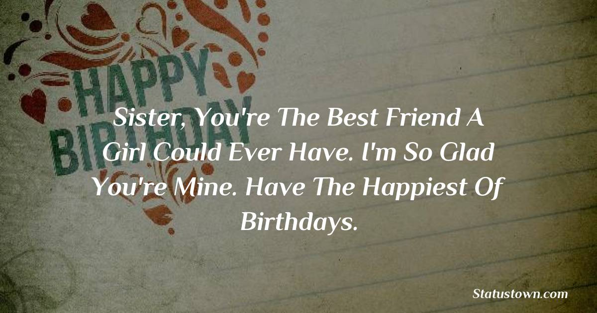 Birthday Wishes for Sister -  Sister, you're the best friend a girl could ever have. I'm so glad you're mine. Have the happiest of birthdays.