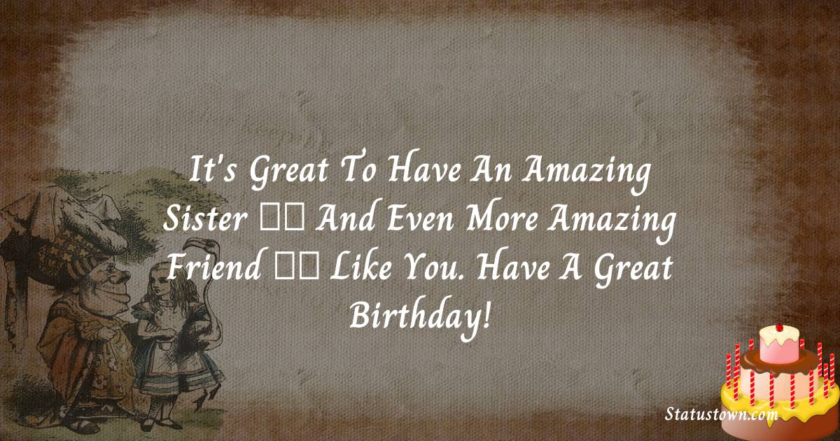 Birthday Wishes for Sister -  It's great to have an amazing sister — and even more amazing friend — like you. Have a great birthday!