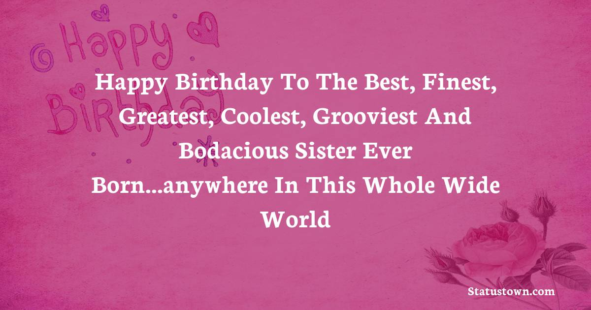 Birthday Wishes for Sister -  Happy birthday to the best, finest, greatest, coolest, grooviest and bodacious sister ever born...anywhere in this whole wide world