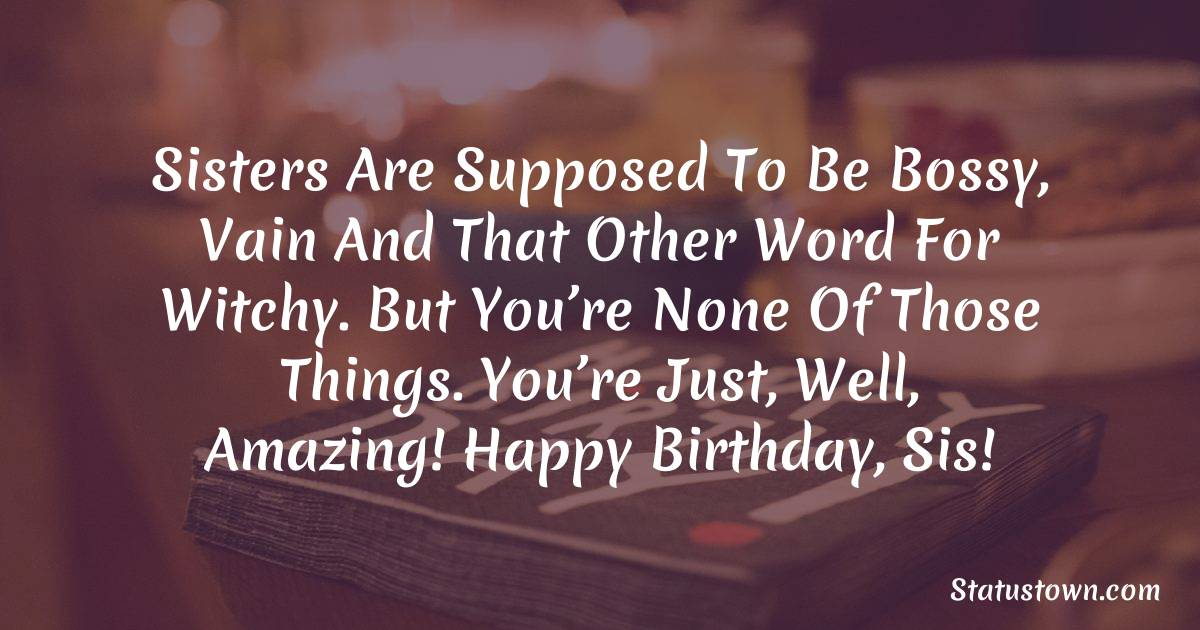 Birthday Wishes for Sister -  Sisters are supposed to be bossy, vain and that other word for witchy. But you're none of those things. You're just, well, amazing! Happy birthday, sis!