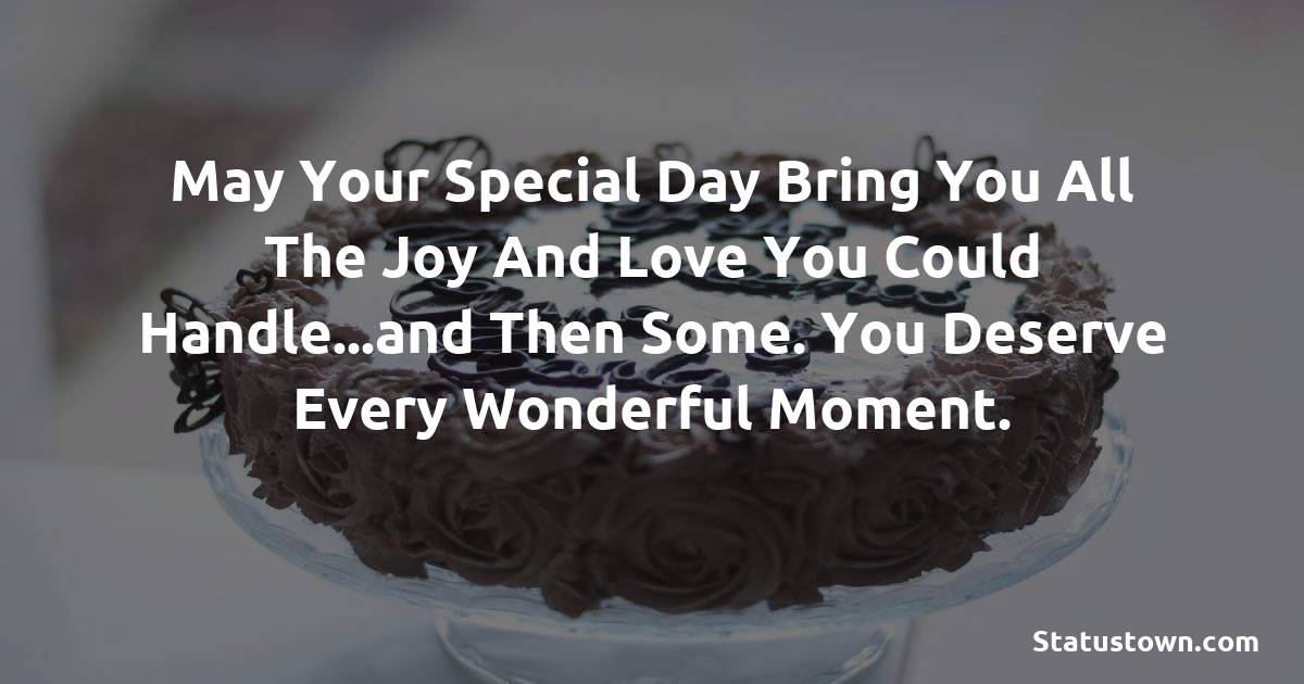 Birthday Wishes for Sister -  May your special day bring you all the joy and love you could handle...and then some. You deserve every wonderful moment.