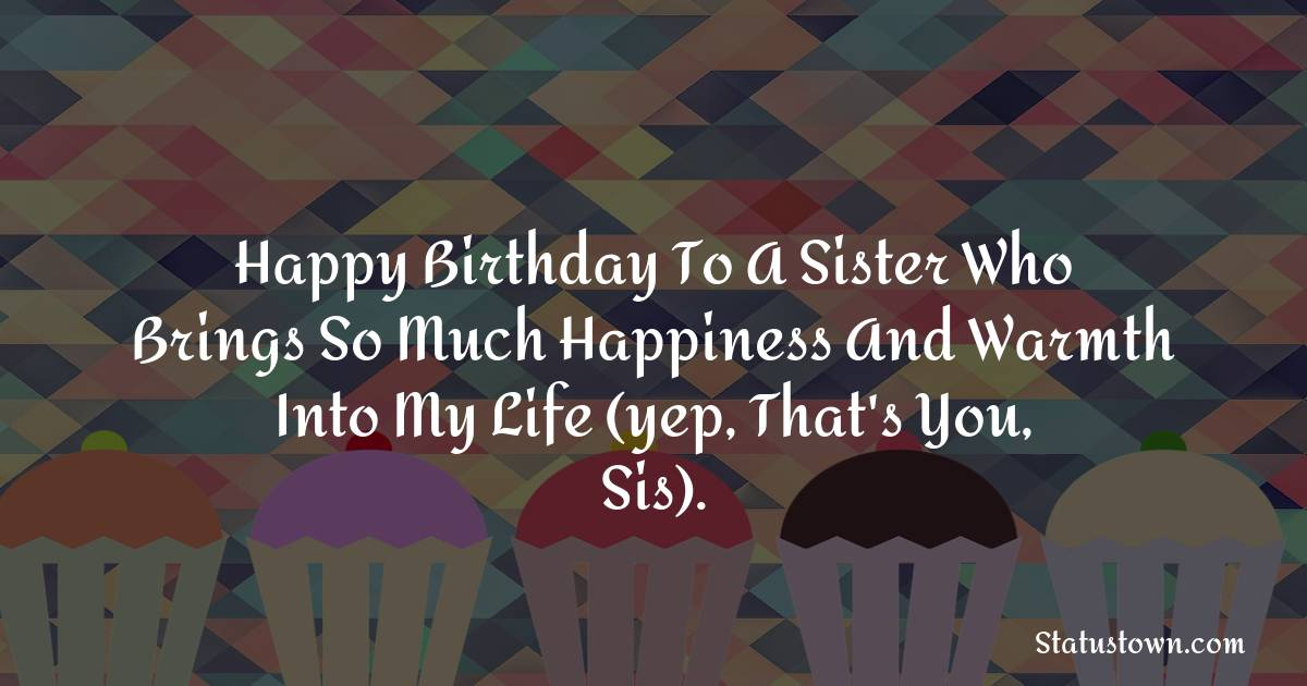 Birthday Wishes for Sister -  Happy birthday to a sister who brings so much happiness and warmth into my life (yep, that's you, sis).