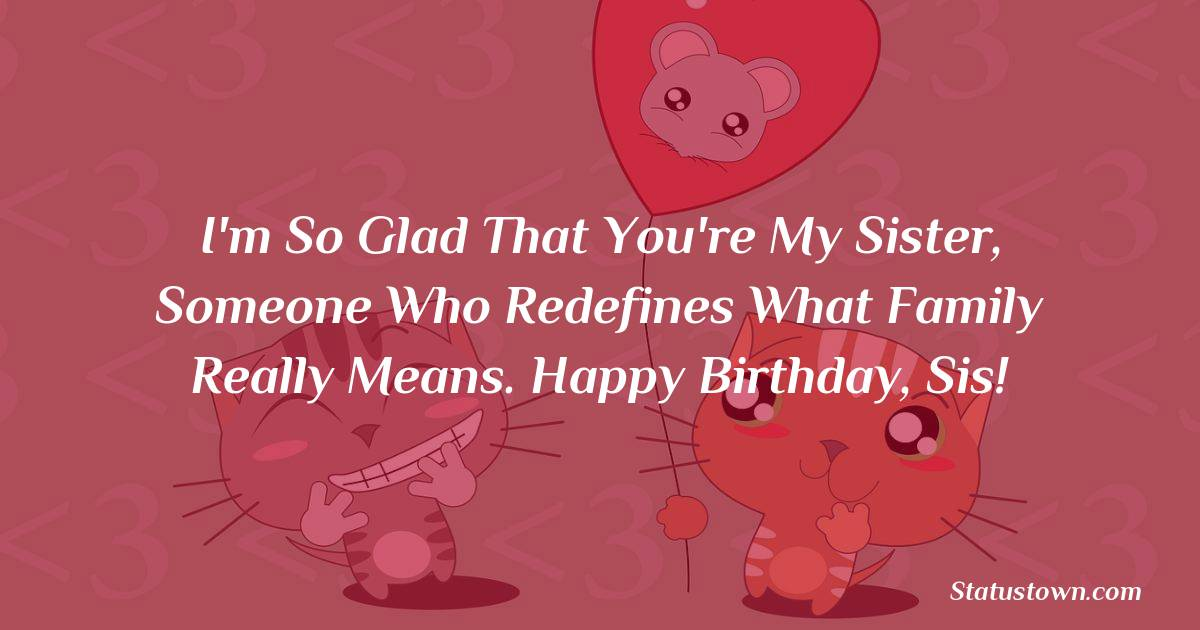 Birthday Wishes for Sister -  I'm so glad that you're my sister, someone who redefines what family really means. Happy birthday, sis!