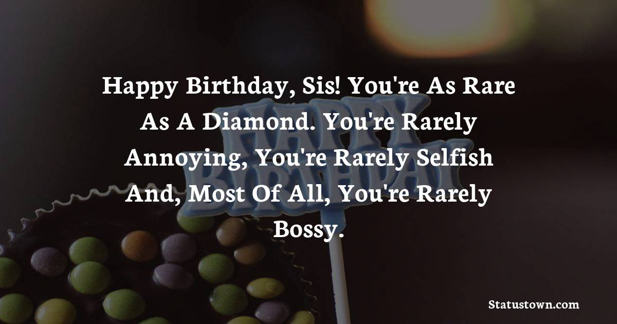 Birthday Wishes for Sister -  Happy birthday, sis! You're as rare as a diamond. You're rarely annoying, you're rarely selfish and, most of all, you're rarely bossy.