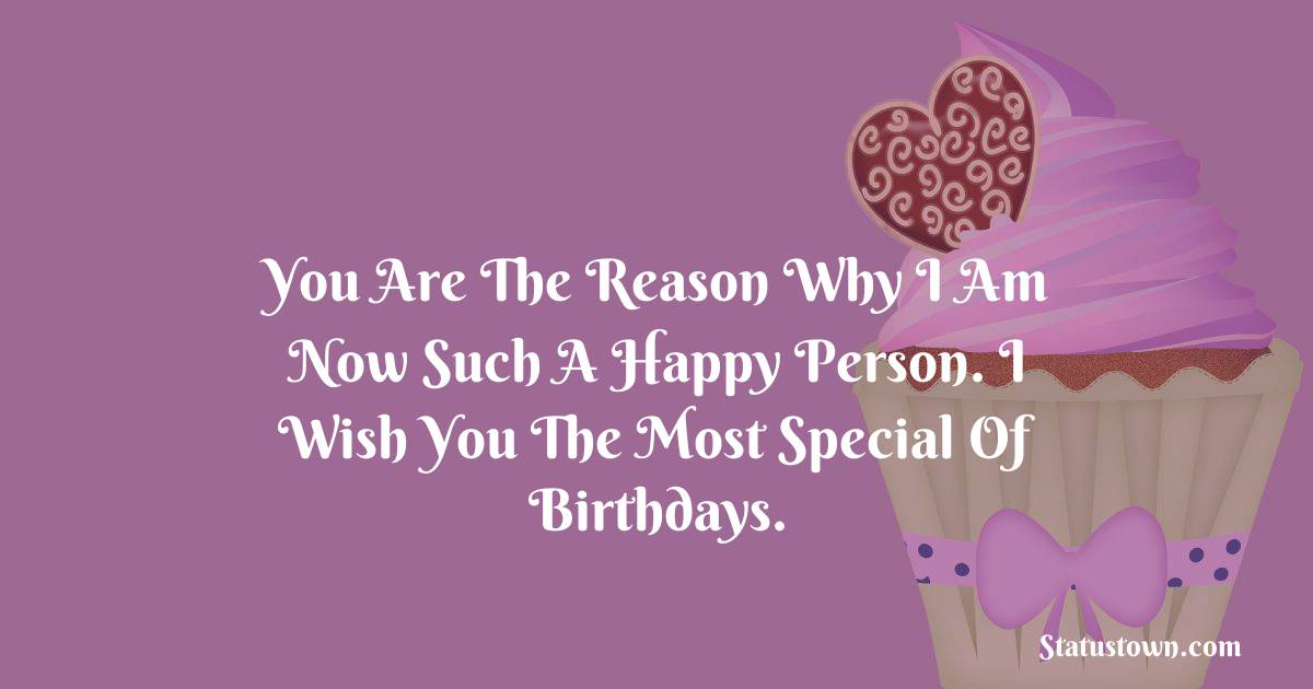 Birthday Wishes for Boyfriend -  You are the reason why I am now such a happy person. I wish you the most special of birthdays.