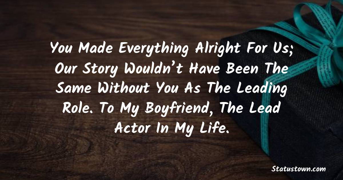 Birthday Wishes for Boyfriend -  You made everything alright for us; Our story wouldn't have been the same without you as the leading role. To my boyfriend, the lead actor in my life.