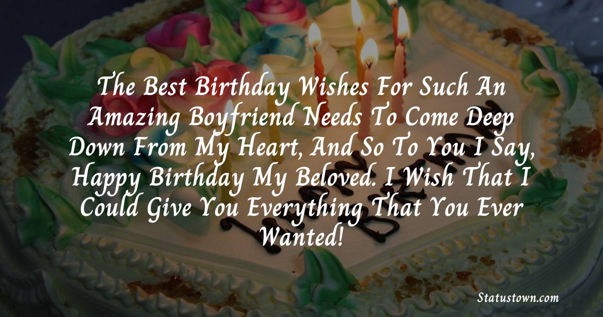 Birthday Wishes for Boyfriend -  The best birthday wishes for such an amazing boyfriend needs to come deep down from my heart, and so to you I say, happy birthday my beloved. I wish that I could give you everything that you ever wanted!