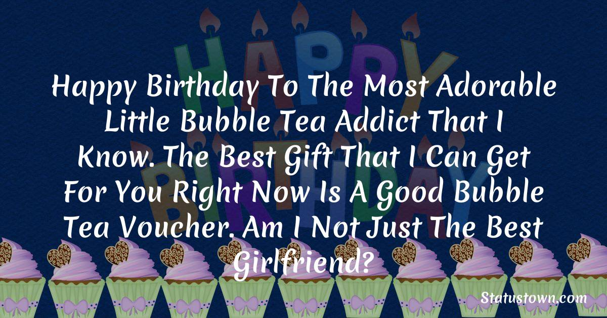 Happy birthday to the most adorable little bubble tea addict that I know. The best gift that I can get for you right now is a good bubble tea voucher. Am I not just the best girlfriend?  - Birthday Wishes for Boyfriend