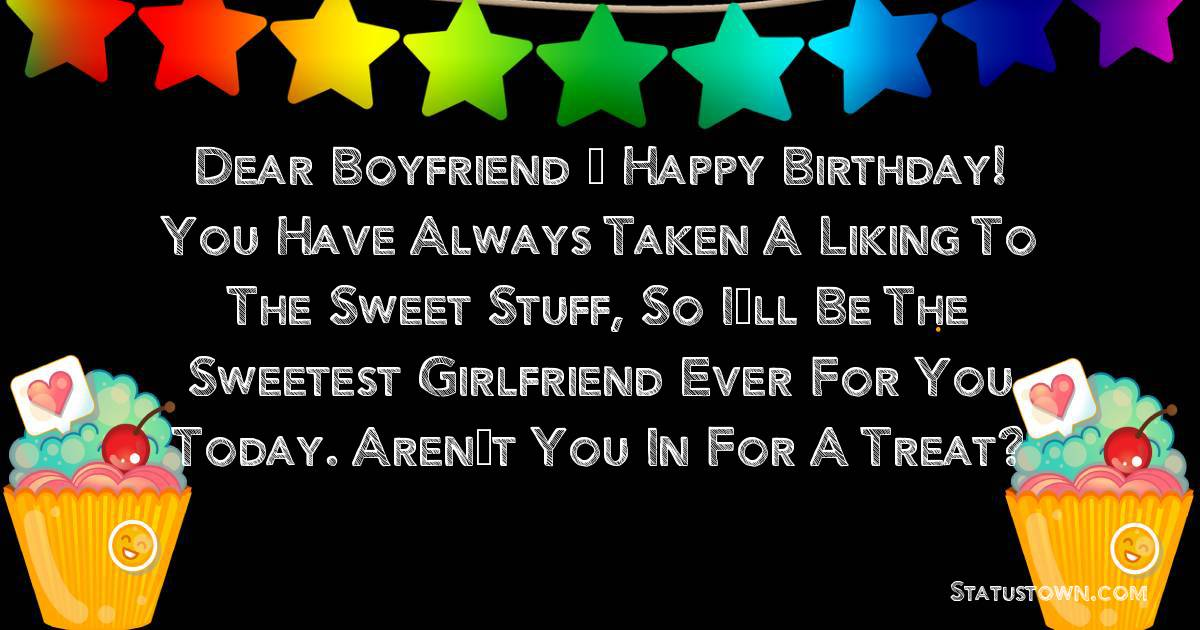 Birthday Wishes for Boyfriend -  Dear boyfriend – happy birthday! You have always taken a liking to the sweet stuff, so I'll be the sweetest girlfriend ever for you today. Aren't you in for a treat?