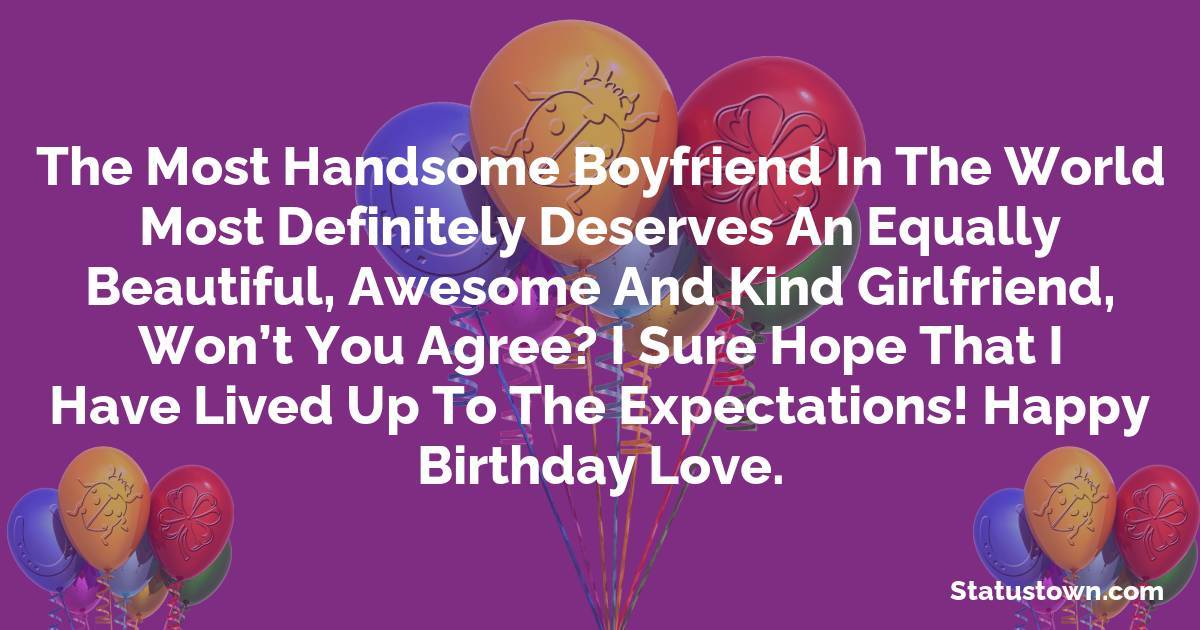 Birthday Wishes for Boyfriend -  The most handsome boyfriend in the world most definitely deserves an equally beautiful, awesome and kind girlfriend, won't you agree? I sure hope that I have lived up to the expectations! Happy birthday love.