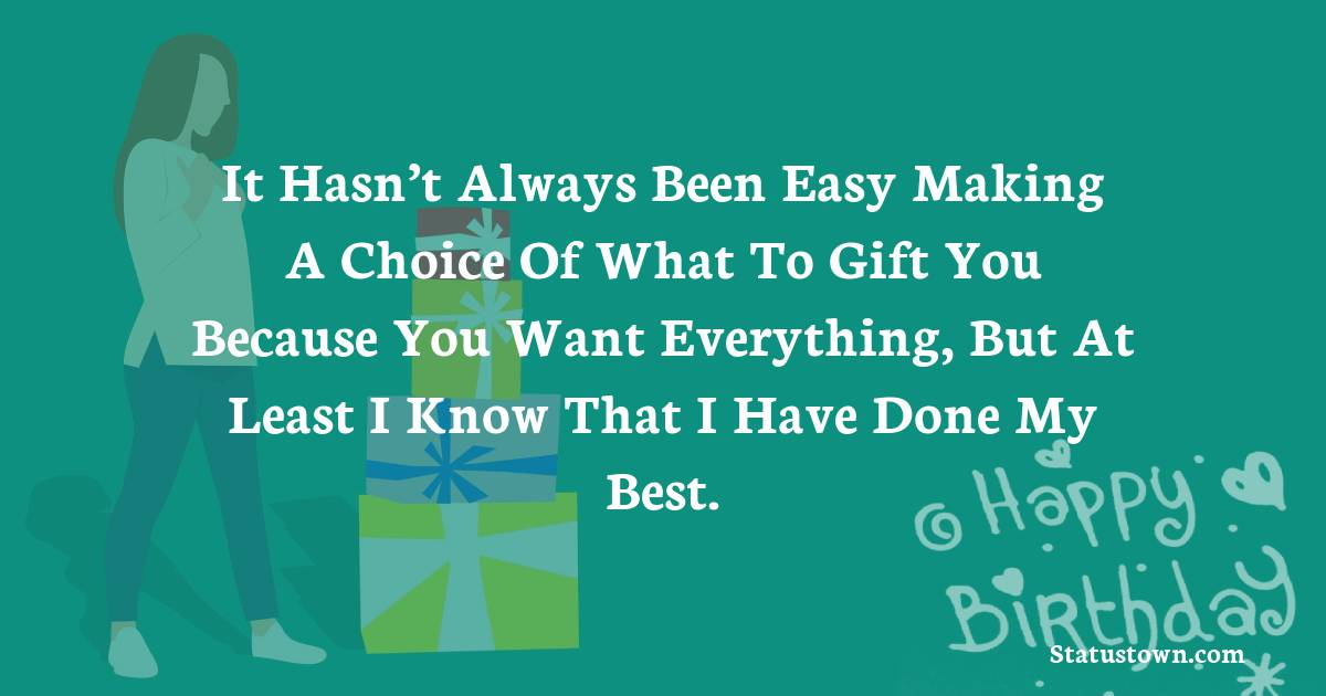 Birthday Wishes for Boyfriend -  It hasn't always been easy making a choice of what to gift you because you want everything, but at least I know that I have done my best.