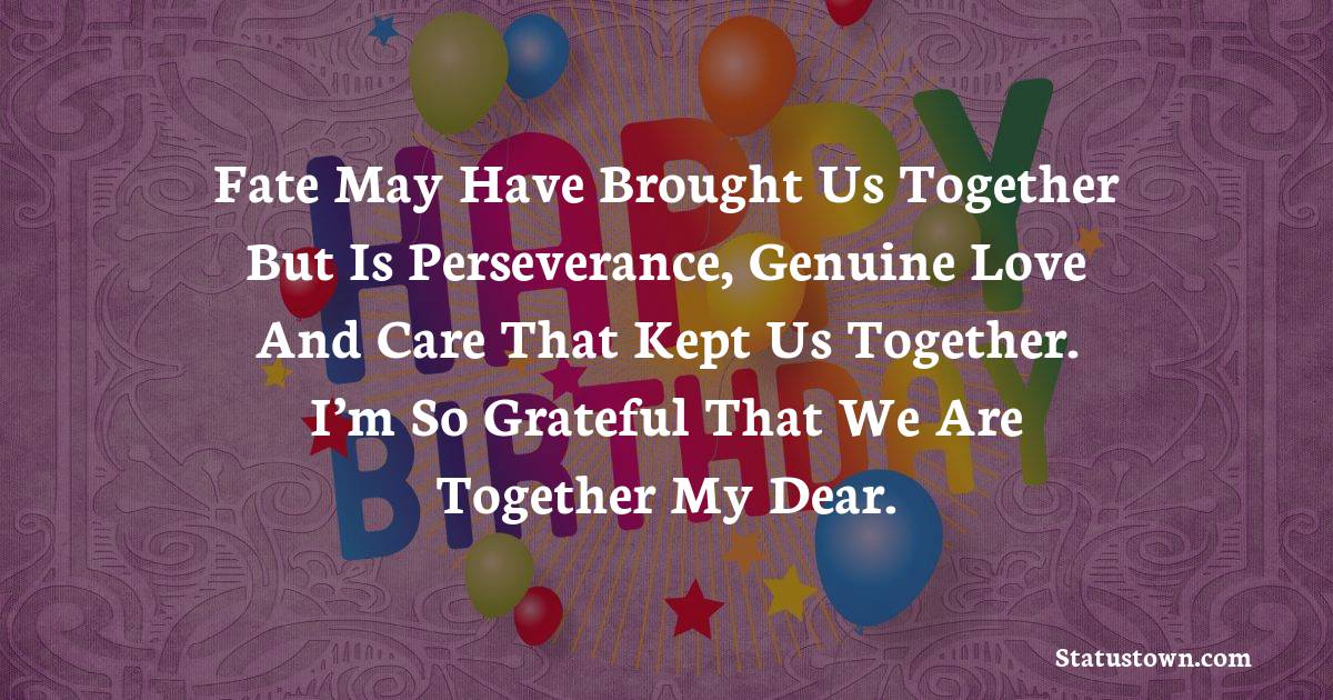 Birthday Wishes for Boyfriend -  Fate may have brought us together but is perseverance, genuine love and care that kept us together. I'm so grateful that we are together my dear.