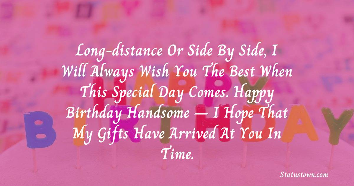 Birthday Wishes for Boyfriend -  Long-distance or side by side, I will always wish you the best when this special day comes. Happy birthday handsome – I hope that my gifts have arrived at you in time.