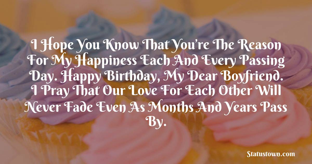 Birthday Wishes for Boyfriend -  I hope you know that you're the reason for my happiness each and every passing day. Happy birthday, my dear boyfriend. I pray that our love for each other will never fade even as months and years pass by.