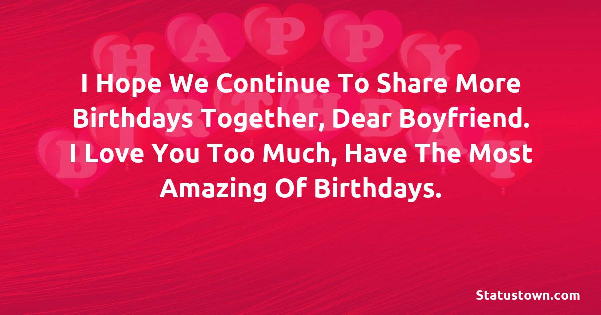 Birthday Wishes for Boyfriend -  I hope we continue to share more birthdays together, dear Boyfriend. I love you too much, have the most amazing of birthdays.