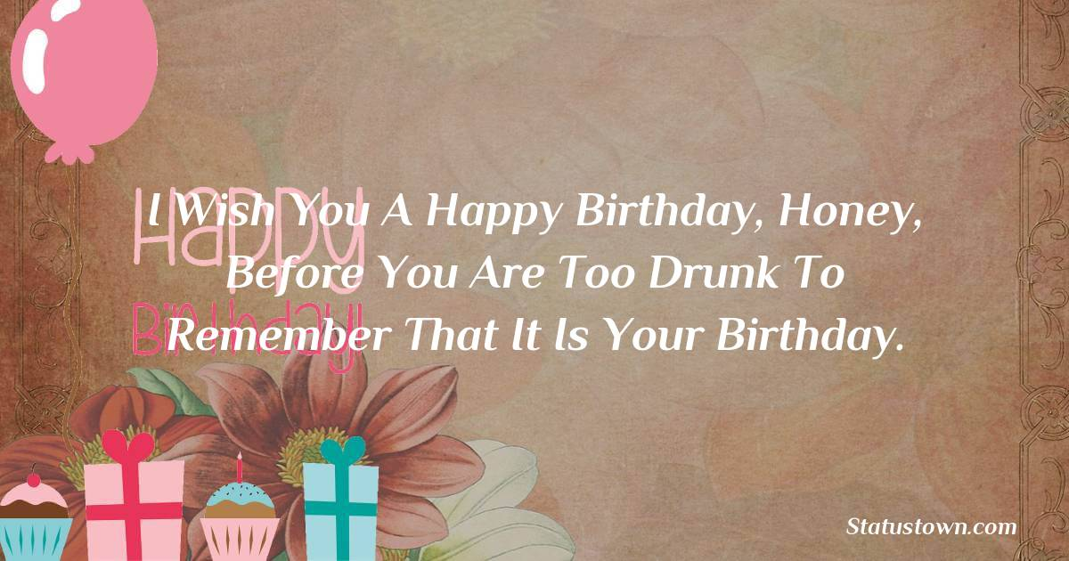 Birthday Wishes for Boyfriend -  I wish you a happy birthday, honey, before you are too drunk to remember that it is your Birthday.