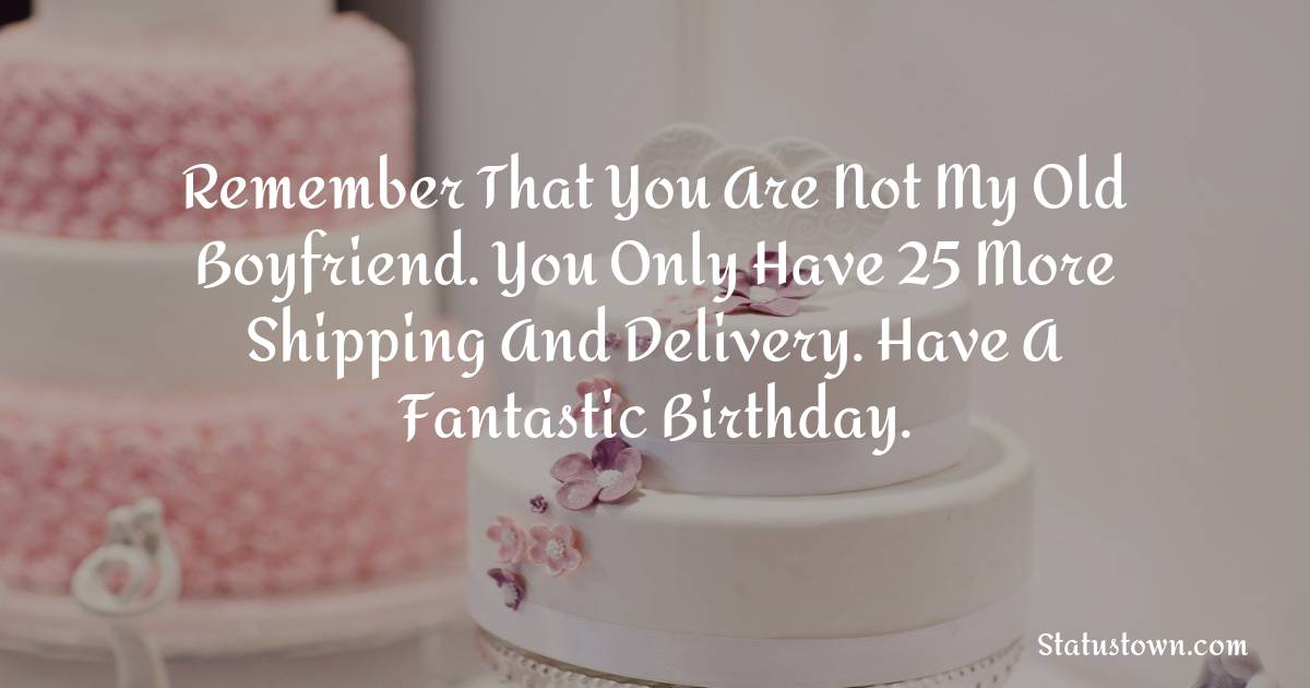 Birthday Wishes for Boyfriend -  Remember that you are not my old Boyfriend. You only have 25 more shipping and delivery. Have a fantastic birthday.