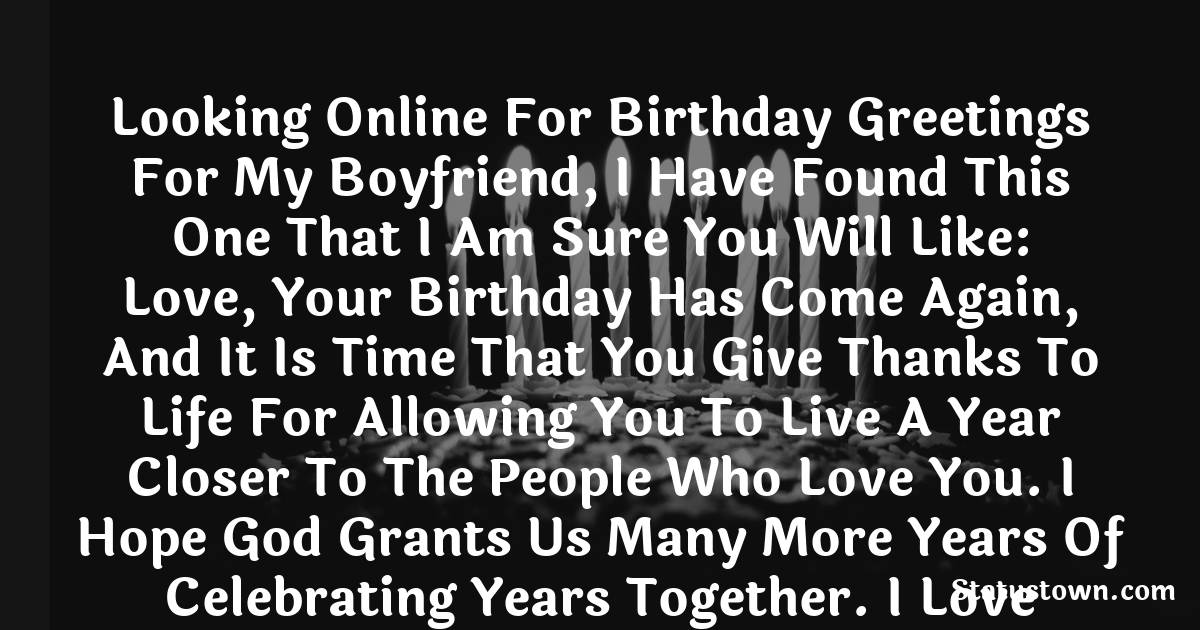 Birthday Wishes for Boyfriend -  Looking online for birthday greetings for my Boyfriend, I have found this one that I am sure you will like: Love, your Birthday has come again, and it is time that you give thanks to life for allowing you to live a year closer to the people who love you. I hope God grants us many more years of celebrating years together. I love you, and I send you the biggest hug you can receive.