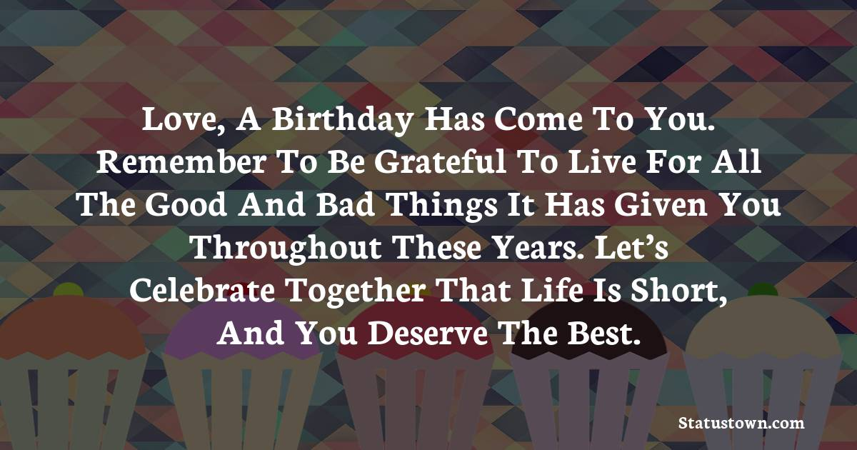 Birthday Wishes for Boyfriend -  Love, a birthday has come to you. Remember to be grateful to live for all the good and bad things it has given you throughout these years. Let's celebrate together that life is short, and you deserve the best.