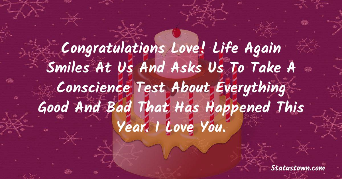 Birthday Wishes for Boyfriend -  Congratulations Love! Life again smiles at us and asks us to take a conscience test about everything good and bad that has happened this year. I love you.
