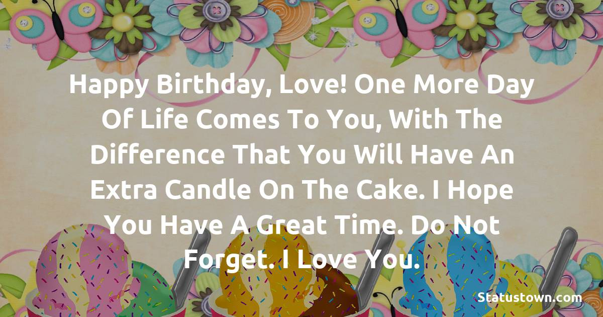 Birthday Wishes for Boyfriend -  Happy Birthday, love! One more day of life comes to you, with the difference that you will have an extra candle on the cake. I hope you have a great time. Do not forget. I love you.