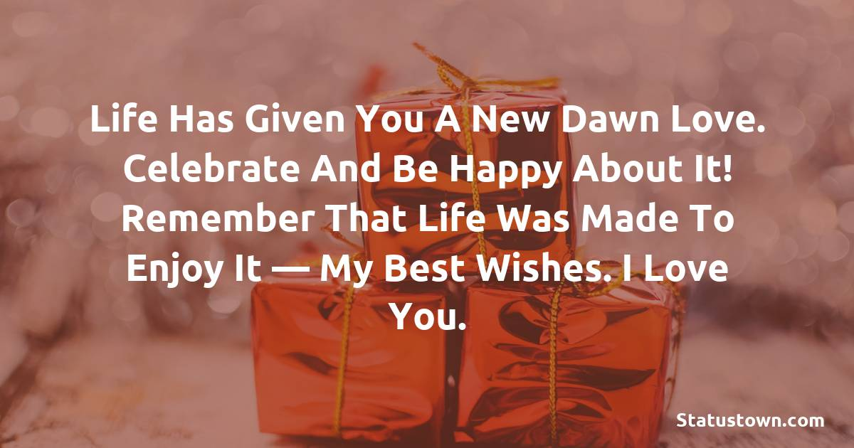 Birthday Wishes for Boyfriend -  Life has given you a new dawn love. Celebrate and be happy about it! Remember that life was made to enjoy it — my best wishes. I love you.