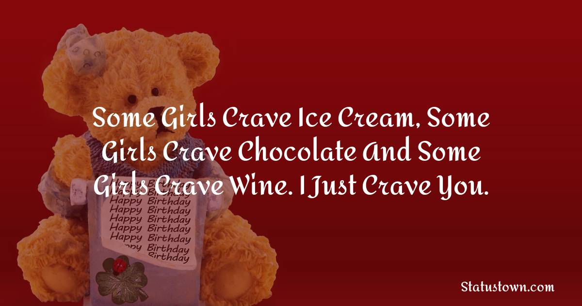 Birthday Wishes for Boyfriend -  Some girls crave ice cream, some girls crave chocolate and some girls crave wine. I just crave you.