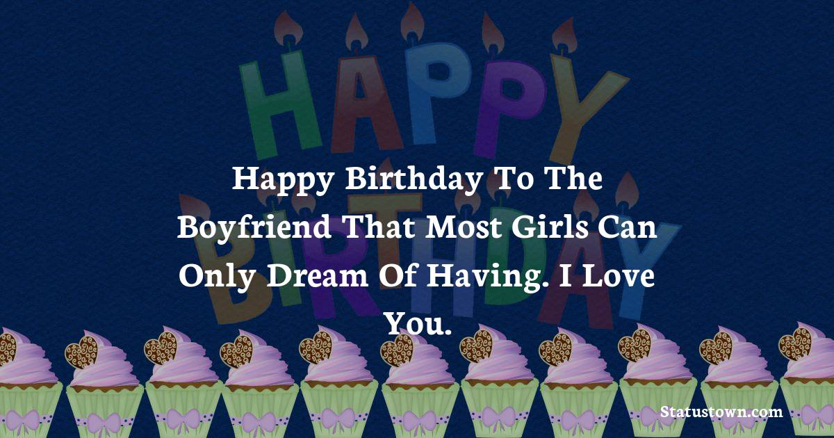 Birthday Wishes for Boyfriend -  Happy birthday to the boyfriend that most girls can only dream of having. I love you.