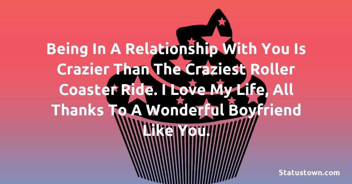 Birthday Wishes for Boyfriend -  Being in a relationship with you is crazier than the craziest roller coaster ride. I love my life, all thanks to a wonderful boyfriend like you.