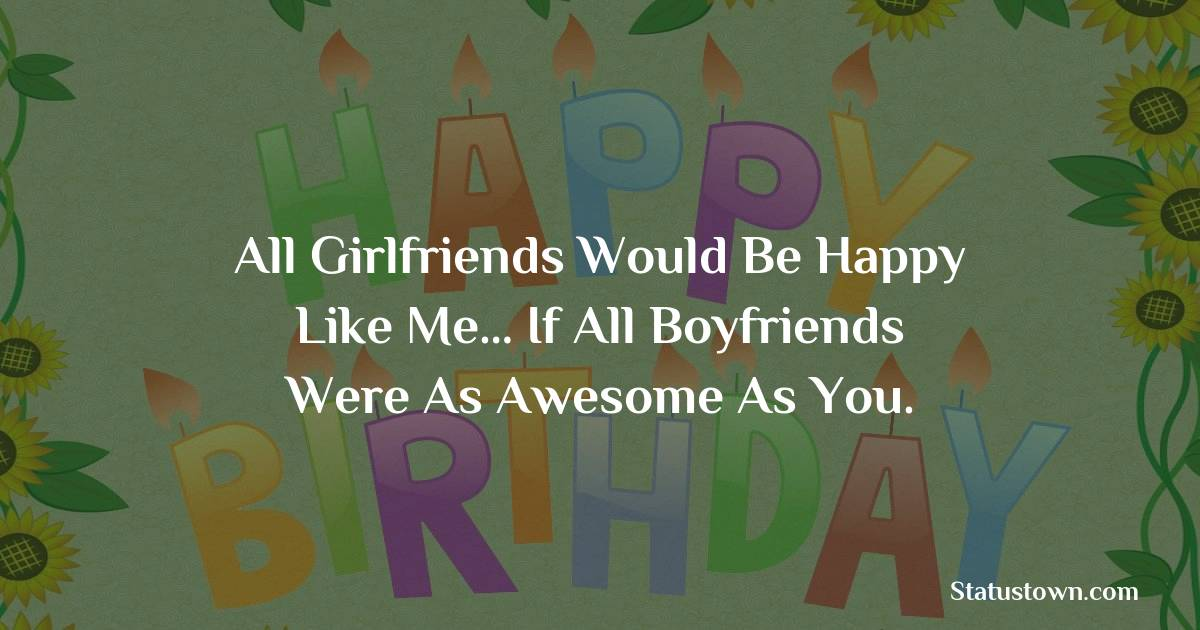 Birthday Wishes for Boyfriend -  All girlfriends would be happy like me… if all boyfriends were as awesome as you.