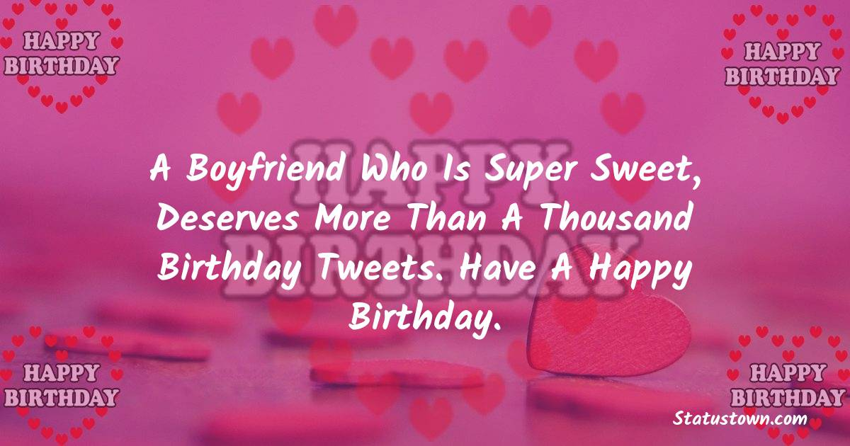 Birthday Wishes for Boyfriend -  A boyfriend who is super sweet, deserves more than a thousand birthday tweets. Have a Happy Birthday.