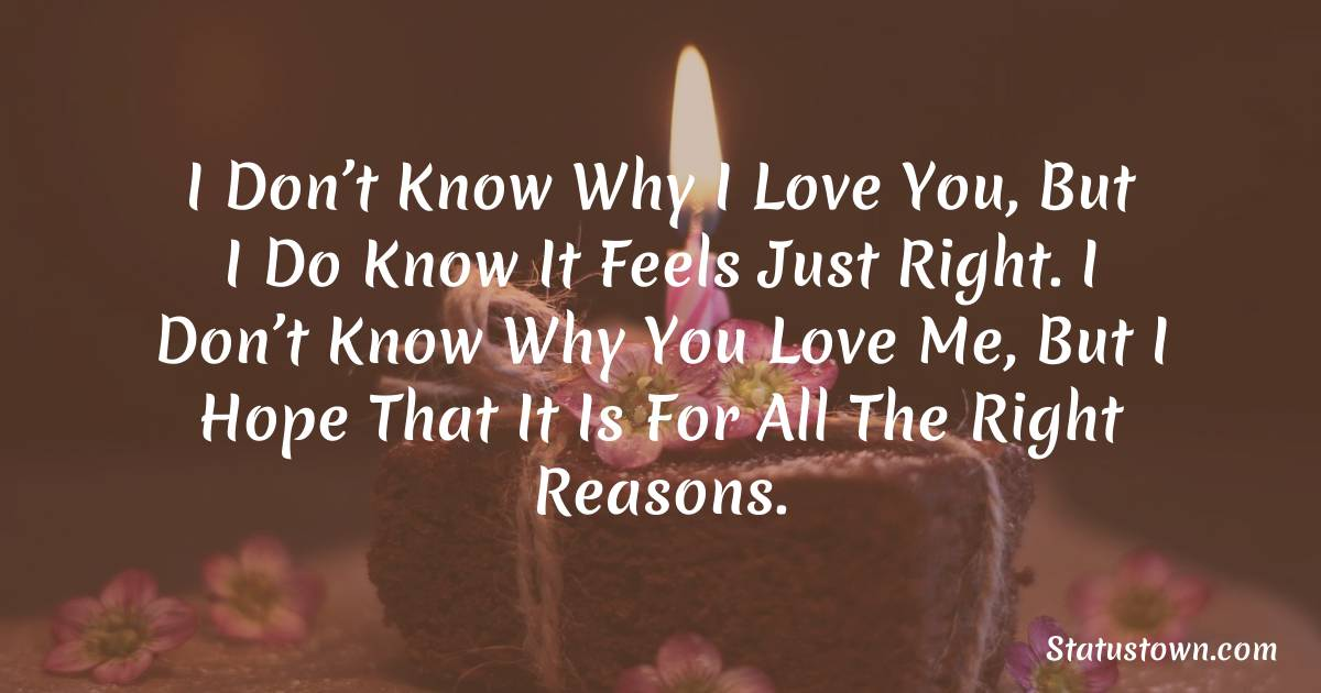 Birthday Wishes for Boyfriend -  I don't know why I love you, but I do know it feels just right. I don't know why you love me, but I hope that it is for all the right reasons.