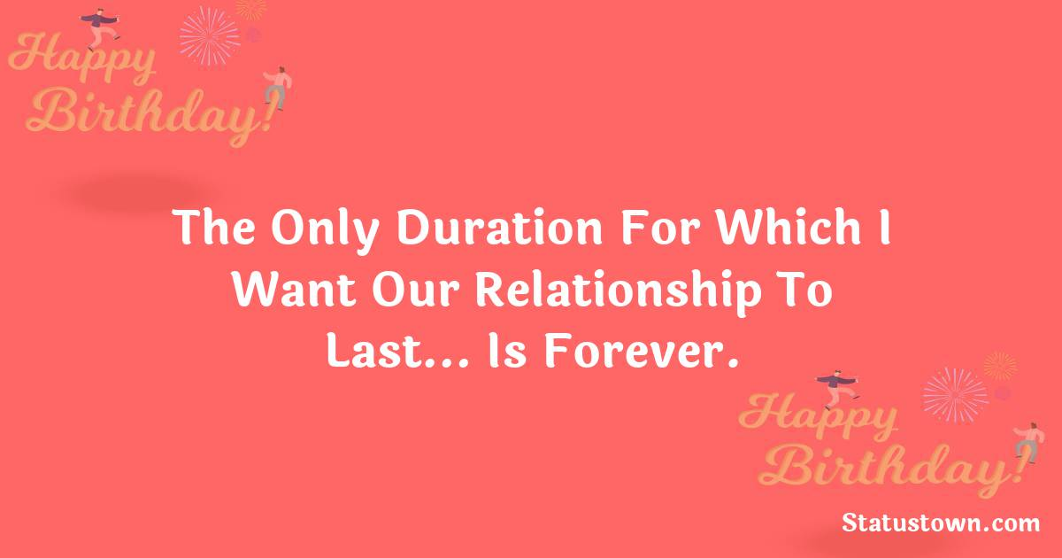 Birthday Wishes for Boyfriend -  The only duration for which I want our relationship to last… is forever.