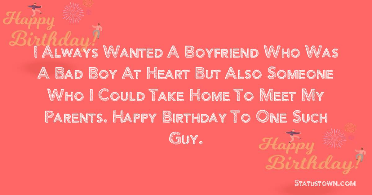 Birthday Wishes for Boyfriend -  I always wanted a boyfriend who was a bad boy at heart but also someone who I could take home to meet my parents. Happy birthday to one such guy.