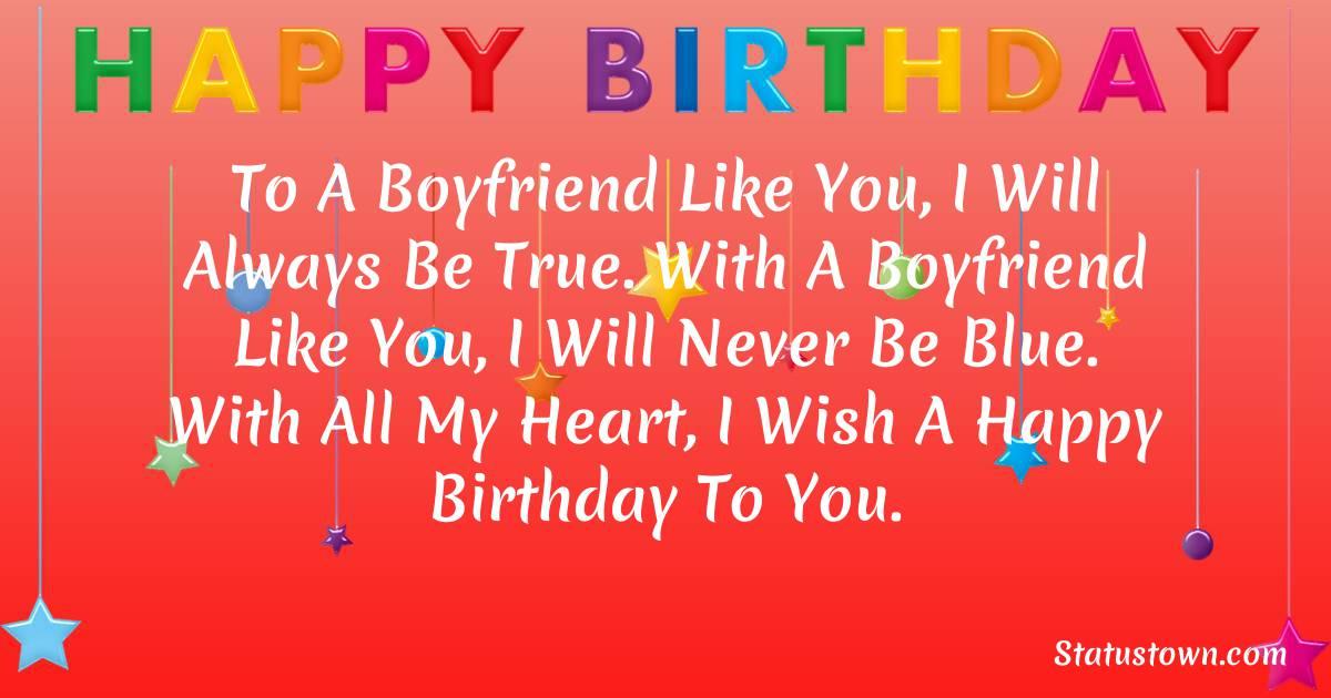 Birthday Wishes for Boyfriend -  To a boyfriend like you, I will always be true. With a boyfriend like you, I will never be blue. With all my heart, I wish a Happy Birthday to you.