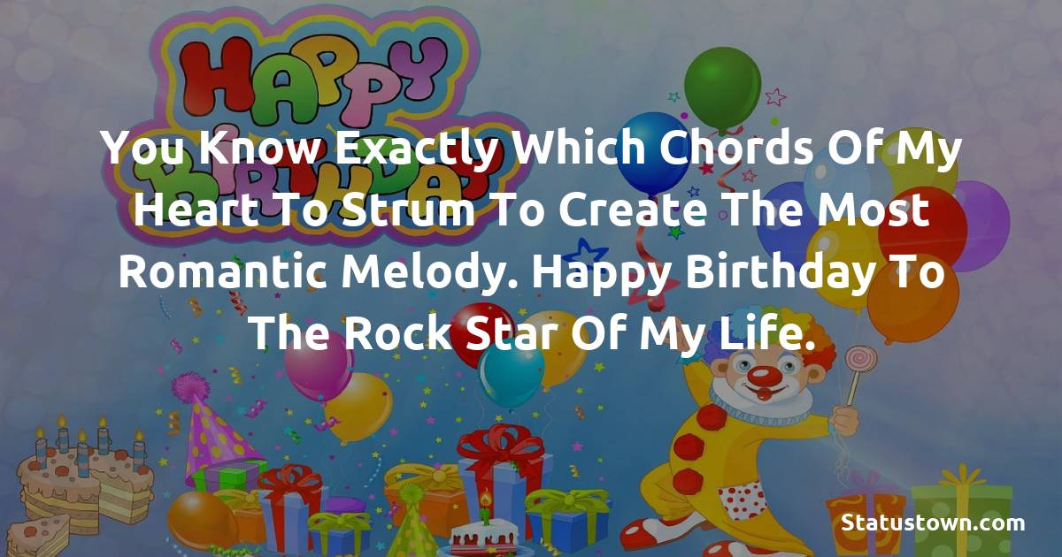 Birthday Wishes for Boyfriend -  You know exactly which chords of my heart to strum to create the most romantic melody. Happy birthday to the rock star of my life.