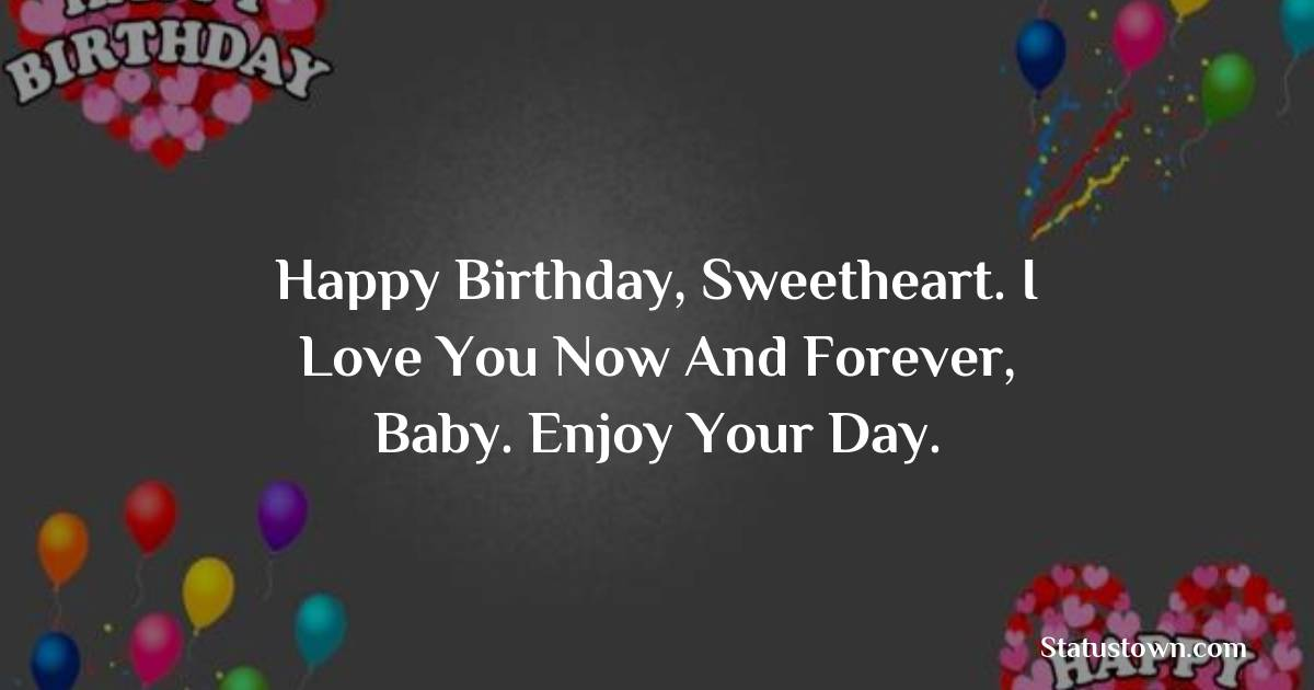Birthday Wishes for Boyfriend -  Happy birthday, sweetheart. I love you now and forever, baby. Enjoy your day.