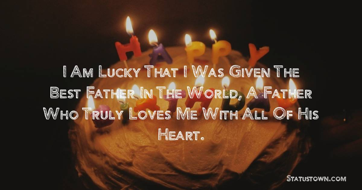 Birthday Wishes for Dad -   I am lucky that I was given the best father in the world, a father who truly loves me with all of his heart.