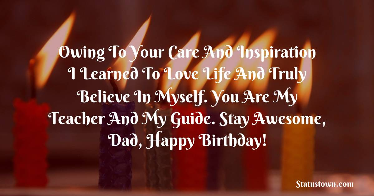 Birthday Wishes for Dad -   Owing to your care and inspiration I learned to love life and truly believe in myself. You are my teacher and my guide. Stay awesome, dad, happy birthday!