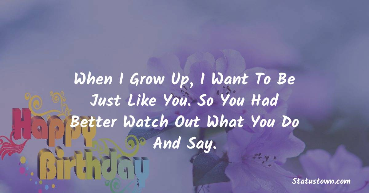 When I grow up, I want to be just like you. So you had better watch out what you do and say.    - Birthday Wishes for Dad