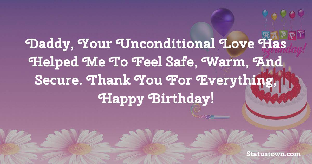 Daddy, your unconditional love has helped me to feel safe, warm, and secure. Thank you for everything, Happy Birthday!   - Birthday Wishes for Dad