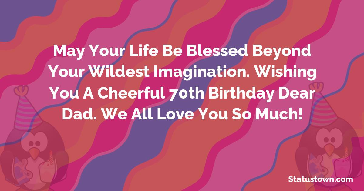 May your life be blessed beyond your wildest imagination. Wishing you a cheerful 70th birthday dear dad. We all love you so much!   - Birthday Wishes for Dad