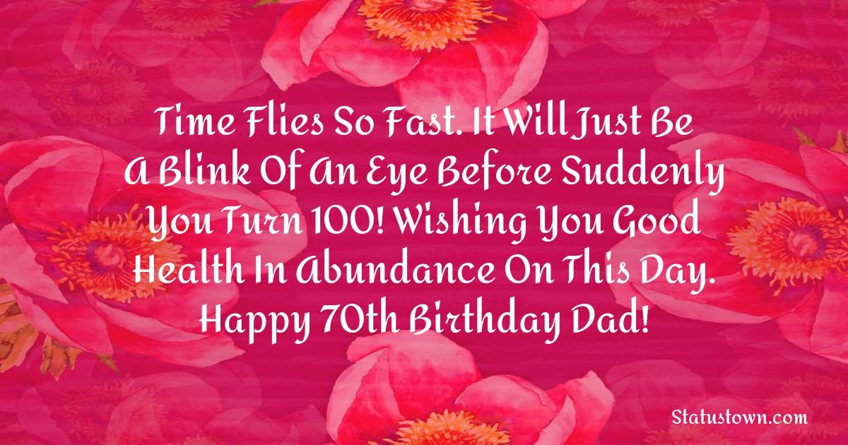 Time flies so fast. It will just be a blink of an eye before suddenly you turn 100! Wishing you good health in abundance on this day. Happy 70th birthday dad!   - Birthday Wishes for Dad